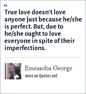Emeasoba George: True love doesn't love anyone just because he/she is perfect. But, due to he/she ought to love everyone in spite of their imperfections.