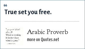 Arabic Proverb: True set you free.