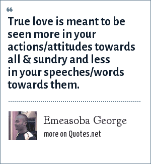 Emeasoba George: True love is meant to be seen more in your actions/attitudes towards all & sundry and less in your speeches/words towards them.