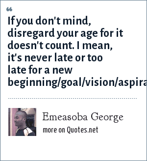 Emeasoba George: If you don't mind, disregard your age for it doesn't count. I mean, it's never late or too late for a new beginning/goal/vision/aspiration/ambition.