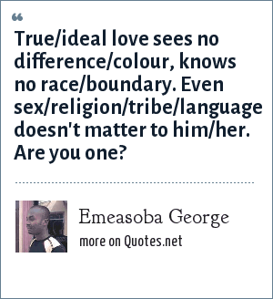 Emeasoba George: True/ideal love sees no difference/colour, knows no race/boundary. Even sex/religion/tribe/language doesn't matter to him/her. Are you one?