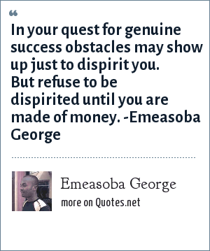 Emeasoba George: In your quest for genuine success obstacles may show up just to dispirit you. But refuse to be dispirited until you are made of money.
