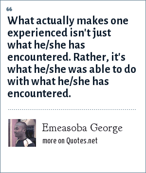Emeasoba George: What actually makes one experienced isn't just what he/she has encountered. Rather, it's what he/she was able to do with what he/she has encountered.