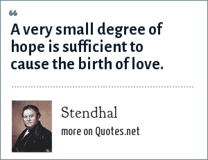 Stendhal: A very small degree of hope is sufficient to cause the birth of love.