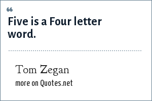 Tom Zegan: Five is a Four letter word.