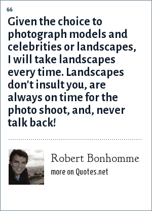 Robert Bonhomme: Given the choice to photograph models and celebrities or landscapes, I will take landscapes every time. Landscapes don't insult you, are always on time for the photo shoot, and, never talk back!
