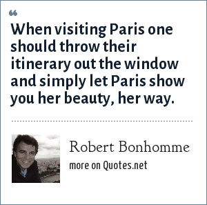 Robert Bonhomme: When visiting Paris one should throw their itinerary out the window and simply let Paris show you her beauty, her way.