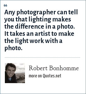 Robert Bonhomme: Any photographer can tell you that lighting makes the difference in a photo. It takes an artist to make the light work with a photo.
