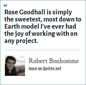 Robert Bonhomme: Rose Goodhall is simply the sweetest, most down to Earth model I've ever had the joy of working with on any project.
