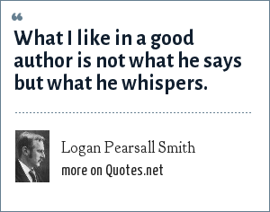 Logan Pearsall Smith: What I like in a good author is not what he says but what he whispers.