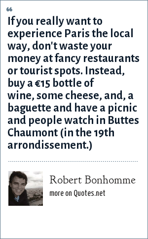 Robert Bonhomme: If you really want to experience Paris the local way, don't waste your money at fancy restaurants or tourist spots. Instead, buy a €15 bottle of wine, some cheese, and, a baguette and have a picnic and people watch in Buttes Chaumont (in the 19th arrondissement.)
