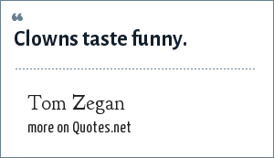 Tom Zegan: Clowns taste funny.