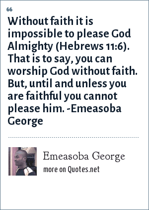 Emeasoba George: Without faith it's impossible to please God (Hebrews 11 : 6) i.e. you can worship God without faith. But until you are faithful you can't please him.
