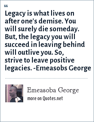 Emeasoba George: Legacy is what lives on after one's demise. You will surely die someday. But, the legacy you will succeed in leaving behind will outlive you. So, strive to leave positive legacies.