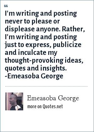 Emeasoba George: I'm writing and posting never to please or displease anyone. Rather, I'm writing and posting just to express, publicize and inculcate my thought-provoking ideas, quotes and insights. -Emeasoba George