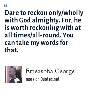 Emeasoba George: Dare to reckon only/wholly with God almighty. For, he is worth reckoning with at all times/all-round. You can take my words for that.
