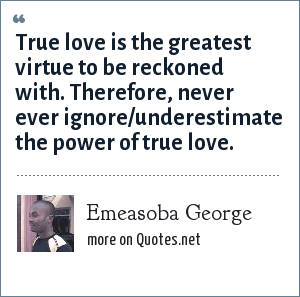 Emeasoba George: True love is the greatest virtue to be reckoned with. Therefore, never ever ignore/underestimate the power of true love.