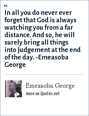Emeasoba George: In all you do never ever forget that God is always watching you from a far distance and he will surely bring all things into judgement at the end of the day.