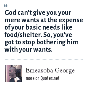 Emeasoba George: God can't give you your mere wants at the expense of your basic needs like food/shelter. So, you've got to stop bothering him with your wants.