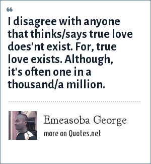 Emeasoba George: I disagree with anyone that thinks/says true love does'nt exist. For, true love exists. Although, it's often one in a thousand/a million.