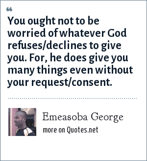 Emeasoba George: You ought not to be worried of whatever God refuses/declines to give you. For, he does give you many things even without your request/consent.