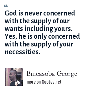 Emeasoba George: God is never concerned with the supply of our wants including yours. Yes, he is only concerned with the supply of your necessities.