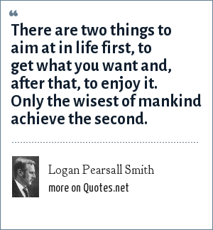 Logan Pearsall Smith: There are two things to aim at in life first, to get what you want and, after that, to enjoy it. Only the wisest of mankind achieve the second.