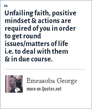 Emeasoba George: Unfailing faith, positive mindset & actions are required of you in order to get round issues/matters of life i.e. to deal with them & in due course.