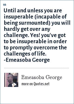 Emeasoba George: Until you're insuperable you will hardly get over any challenge. Yes, you've got to be insuperable in order to promptly overcome challenges.