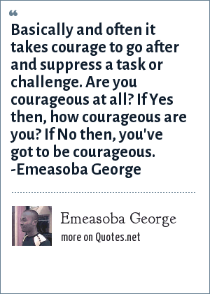 Emeasoba George: Basically and often it takes courage to go after and suppress a task or challenge. Are you courageous at all? If Yes then, how courageous are you? If No then, you've got to be courageous. -Emeasoba George