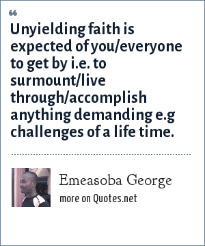 Emeasoba George: Unyielding faith is expected of you/everyone to get by i.e. to surmount/live through/accomplish anything demanding e.g challenges of a life time.