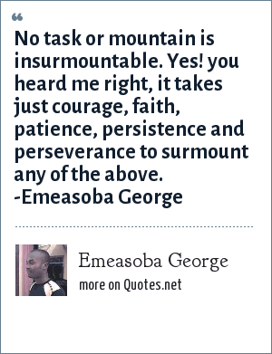 Emeasoba George: No task or mountain is insurmountable. Yes you heard me right, it takes just courage /faith/patience/persistence/perseverance to surmount any of the above..