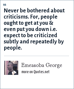 Emeasoba George: Never be bothered about criticisms. For, people ought to get at you & even put you down i.e. expect to be criticized subtly and repeatedly by people.