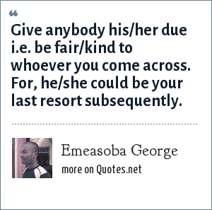 Emeasoba George: Give anybody his/her due i.e. be fair/kind to whoever you come across. For, he/she could be your last resort subsequently.
