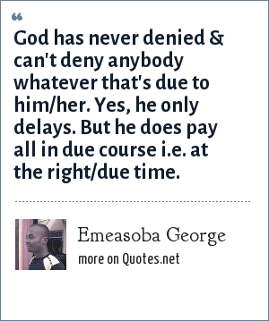 Emeasoba George: God has never denied & can't deny anybody whatever that's due to him/her. Yes, he only delays. But he does pay all in due course i.e. at the right/due time.