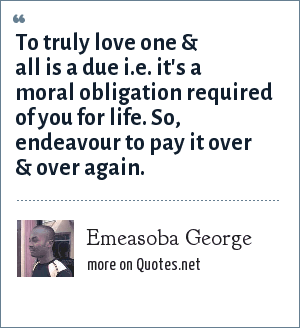 Emeasoba George: To truly love one & all is a due i.e. it's a moral obligation required of you for life. So, endeavour to pay it over & over again.