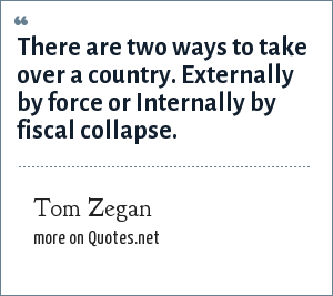 Tom Zegan: There are two ways to take over a country. Externally by force or Internally by fiscal collapse.