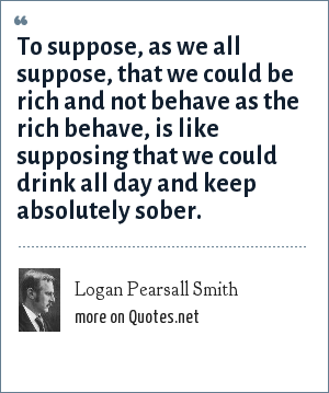 Logan Pearsall Smith: To suppose, as we all suppose, that we could be rich and not behave as the rich behave, is like supposing that we could drink all day and keep absolutely sober.