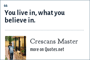 Crescans Master: You live in, what you believe in.