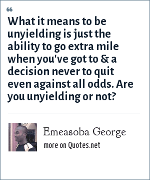 Emeasoba George: What it means to be unyielding is just the ability to go extra mile when you've got to & a decision never to quit even against all odds. Are you unyielding or not?