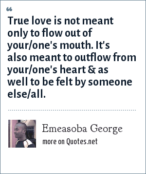 Emeasoba George: True love is not meant only to flow out of your/one's mouth. It's also meant to outflow from your/one's heart & as well to be felt by someone else/all.
