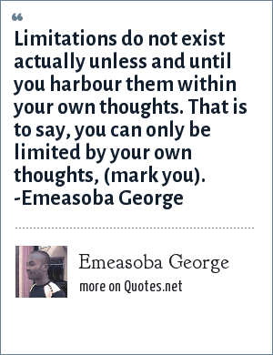 Emeasoba George: Limitations do not exist actually unless and until you harbour them within your own thoughts. That is to say, you can only be limited by your own thoughts, (mark you). -Emeasoba George