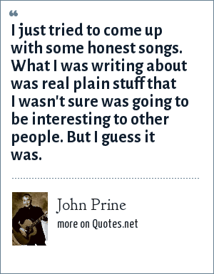 John Prine: I just tried to come up with some honest songs. What I was writing about was real plain stuff that I wasn't sure was going to be interesting to other people. But I guess it was.