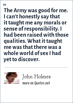 John Holmes: The Army was good for me. I can't honestly say that it taught me any morals or sense of responsibility. I had been raised with those qualities. What it taught me was that there was a whole world of sex I had yet to discover.