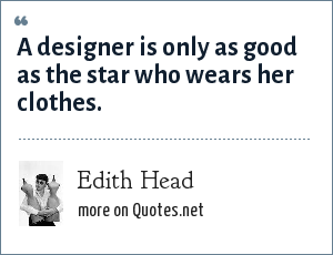 Edith Head: A designer is only as good as the star who wears her clothes.