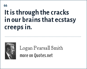 Logan Pearsall Smith: It is through the cracks in our brains that ecstasy creeps in.