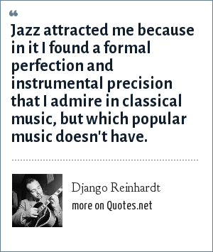 Django Reinhardt: Jazz attracted me because in it I found a formal perfection and instrumental precision that I admire in classical music, but which popular music doesn't have.