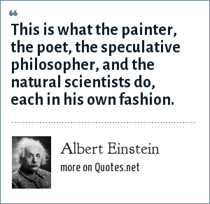 Albert Einstein: This is what the painter, the poet, the speculative philosopher, and the natural scientists do, each in his own fashion.