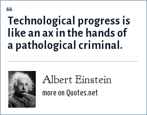 Albert Einstein: Technological progress is like an ax in the hands of a pathological criminal.
