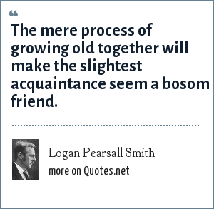 Logan Pearsall Smith: The mere process of growing old together will make the slightest acquaintance seem a bosom friend.